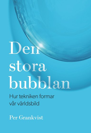bokomslag Den stora bubblan : hur tekniken formar vår världsbild
