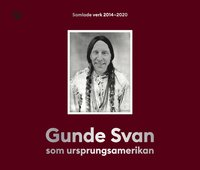 bokomslag Gunde Svan som ursprungsamerikan : Samlade verk 2014-2020