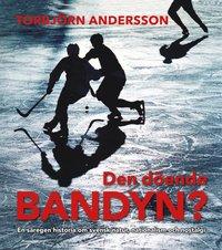 bokomslag Den döende bandyn? : en säregen historia om svensk natur, nationalism och nostalgi