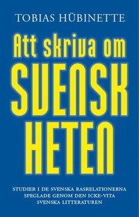 bokomslag Att skriva om svenskheten : studier i de svenska rasrelationerna speglade genom den icke-vita svenska litteraturen