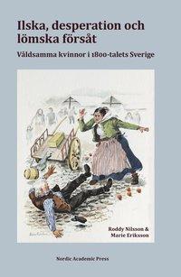 bokomslag Ilska, desperation och lömska försåt : våldsamma kvinnor i 1800-talets Sverige