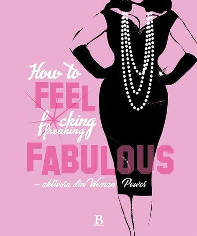 bokomslag How to feel fucking, freaking fabulous : aktivera din woman power