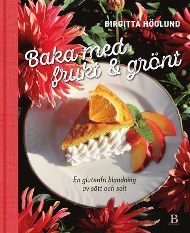 bokomslag Baka med frukt & grönt : en glutenfri blandning av sött och salt