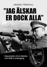 """bokomslag """"Jag älskar er dock alla"""" : Stasichefen Erich Mielke och DDRs undergång"""