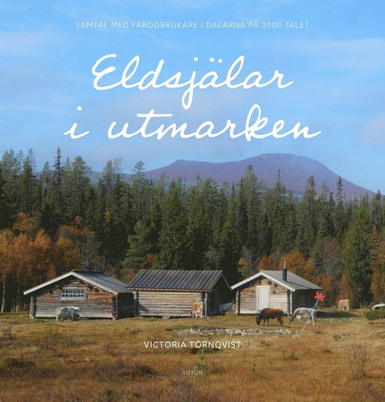 Eldsjälar i utmarken : samtal med fäbodbrukare i Dalarna på 2000-talet 1