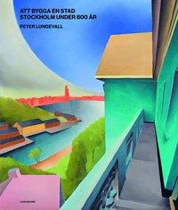 bokomslag Att bygga en stad : Stockholm under 800 år