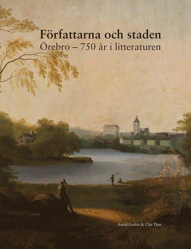 bokomslag Författarna och staden : Örebro - 750 år i litteraturen