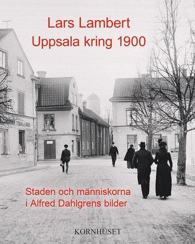 bokomslag Uppsala kring 1900 : staden och människorna i Alfred Dahlgrens bilder