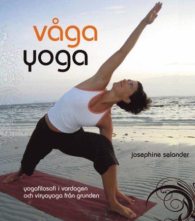 bokomslag Våga yoga : yogafilosofi i vardagen och viryayoga från grunden