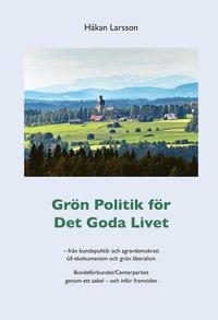 Grön politik för det goda livet : från agrardemokrati till ekohumanism och grön liberalism - Bondeförbundet/Centerpartiet genom ett sekel - och inför framtiden