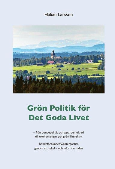 bokomslag Grön politik för det goda livet : från agrardemokrati till ekohumanism och grön liberalism - Bondeförbundet/Centerpartiet genom ett sekel - och inför framtiden