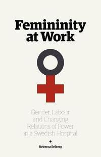 bokomslag Femininity at Work: Gender, Labour, and Changing Relations of Power in a Swedish Hospital