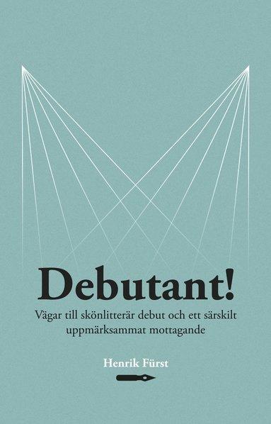 bokomslag Debutant!  Vägar till skönlitterär debut och ett särskilt  uppmärksammat mottagande