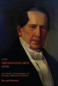 bokomslag I en grosshandlares spår. Lars Montén - företagsbyggare och filantrop i 1800-talets Stockholm