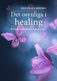 bokomslag Det osynliga i healing : en bok om helande och energier