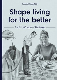 bokomslag Shape living for the better : the first 100 years of Electrolux