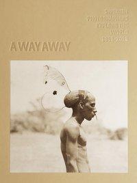 bokomslag A way away. Swedish Photographers Explore the World 1862-2018