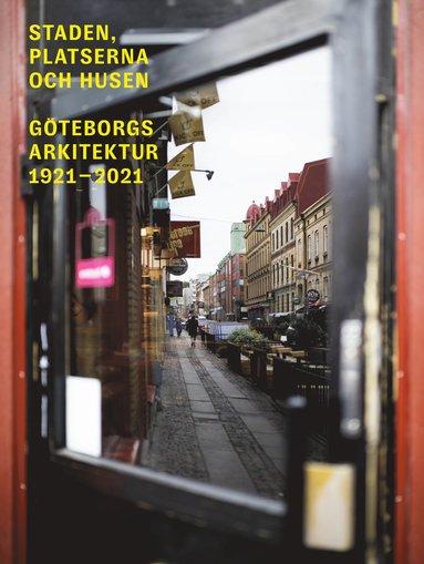 bokomslag Staden, platserna och husen : Göteborgs arkitektur 1921-2021
