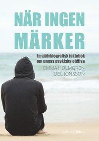 bokomslag När ingen märker: en självbiografisk faktabok om ungas psykiska ohälsa