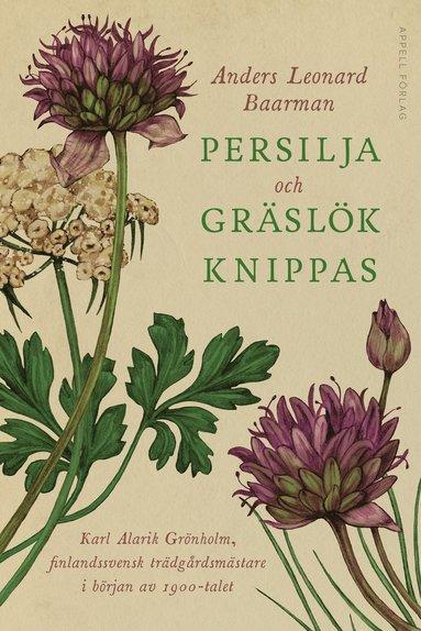 bokomslag Persilja och gräslök knippas – Karl Alarik Grönholm, finlandssvensk trädgårdsmästare i början av 1900-talet