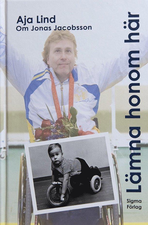 Lämna honom här : boken om Jonas Jacobsson, världens främste manliga paralympier 1