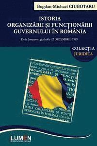 bokomslag Istoria Organizarii Si Functionarii Guvernului in Romania: de la Inceputuri Si Pana La 22 Decembrie 1989