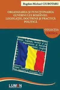 bokomslag Organizarea Si Functionarea Guvernului Romaniei: Legislatie, Doctrina Si Practica Politica