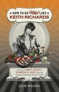 bokomslag How to be Wild Like Keith Richards
